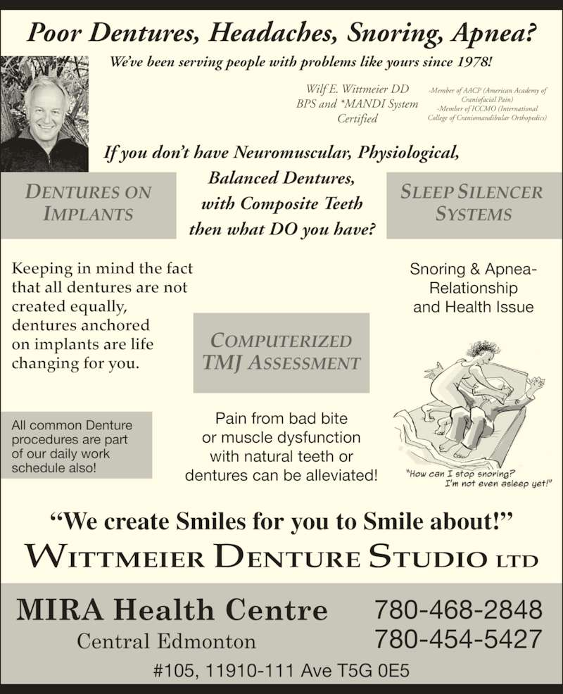 Wittmeier Denture Clinics Ltd (780-468-2848) - Display Ad - Poor Dentures, Headaches, Snoring, Apnea? We?ve been serving people with problems like yours since 1978! If you don?t have Neuromuscular, Physiological, Balanced Dentures, with Composite Teeth then what DO you have? Wilf E. Wittmeier DD BPS and *MANDI System Certified -Member of AACP (American Academy of Craniofacial Pain) -Member of ICCMO (International College of Craniomandibular Orthopedics) DENTURES ON IMPLANTS COMPUTERIZED TMJ ASSESSMENT SLEEP SILENCER  SYSTEMS Keeping in mind the fact that all dentures are not created equally, dentures anchored on implants are life changing for you. ?We create Smiles for you to Smile about!? Snoring & Apnea- Relationship and Health Issue Pain from bad bite or muscle dysfunction with natural teeth or dentures can be alleviated! All common Denture procedures are part of our daily work schedule also! WITTMEIER DENTURE STUDIO LTD 780-468-2848 780-454-5427 #105, 11910-111 Ave T5G 0E5