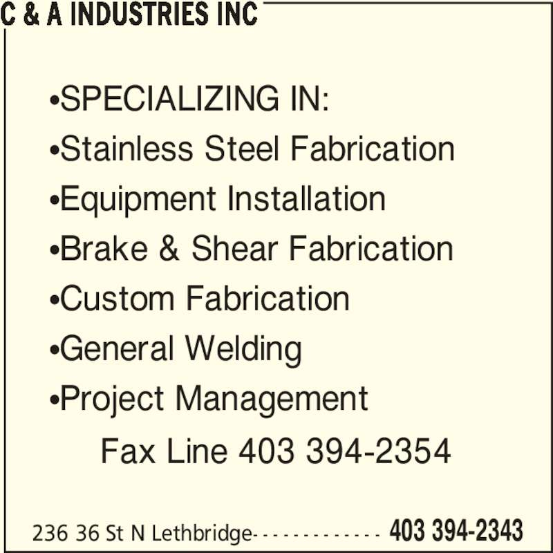 C & A Industries Inc (403-394-2343) - Display Ad - 236 36 St N Lethbridge- - - - - - - - - - - - - 403 394-2343 C & A INDUSTRIES INC ?SPECIALIZING IN: ?Stainless Steel Fabrication ?Equipment Installation ?Brake & Shear Fabrication ?Custom Fabrication ?General Welding ?Project Management Fax Line 403 394-2354
