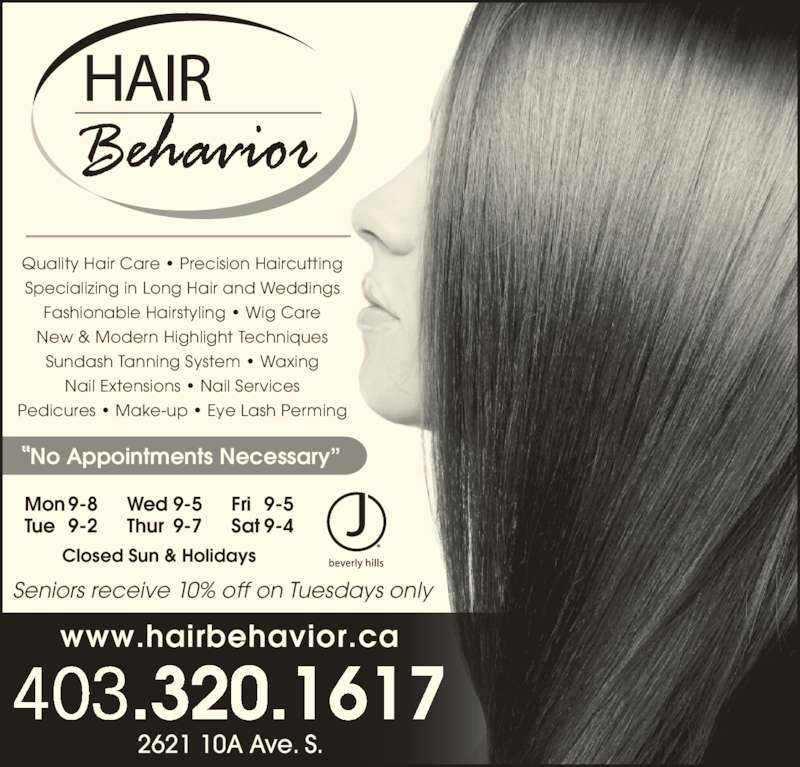 Hair Behavior (403-320-1617) - Display Ad - Quality Hair Care ? Precision Haircutting Specializing in Long Hair and Weddings Fashionable Hairstyling ? Wig Care New & Modern Highlight Techniques Sundash Tanning System ? Waxing Nail Extensions ? Nail Services Pedicures ? Make-up ? Eye Lash Perming  No Appointments Necessary? 403.320.1617 2621 10A Ave. S. Mon 9-8 Tue 9-2 Fri 9-5 Sat 9-4 Wed 9-5 Thur 9-7 Closed Sun & Holidays www.hairbehavior.ca Seniors receive 10% off on Tuesdays only