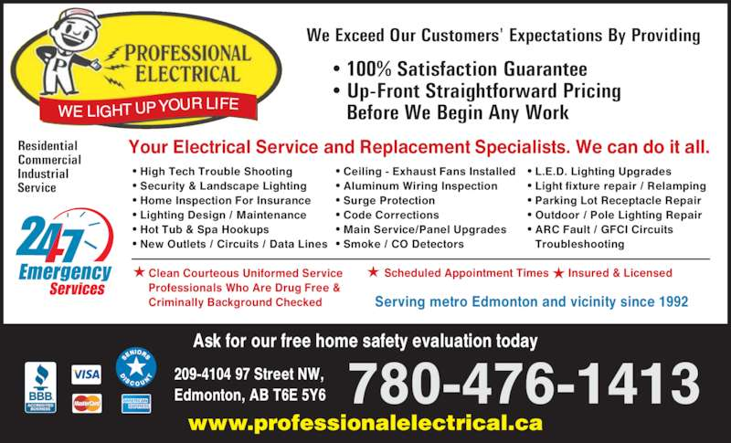 Professional Electrical & Controls Ltd (780-476-1413) - Display Ad - Your Electrical Service and Replacement Specialists. We can do it all. ? High Tech Trouble Shooting ? Security & Landscape Lighting ? Home Inspection For Insurance ? Lighting Design / Maintenance ? Hot Tub & Spa Hookups ? New Outlets / Circuits / Data Lines ? Ceiling - Exhaust Fans Installed ? Aluminum Wiring Inspection ? Surge Protection ? Code Corrections ? Main Service/Panel Upgrades ? Smoke / CO Detectors Residential www.professionalelectrical.ca 780-476-1413 Commercial Industrial  Before We Begin Any Work We Exceed Our Customers' Expectations By Providing 209-4104 97 Street NW, Edmonton, AB T6E 5Y6 ? L.E.D. Lighting Upgrades ? Light fixture repair / Relamping ? Parking Lot Receptacle Repair ? Outdoor / Pole Lighting Repair ? ARC Fault / GFCI Circuits  Troubleshooting Ask for our free home safety evaluation today Service Serving metro Edmonton and vicinity since 1992 Scheduled Appointment Times      Insured & LicensedClean Courteous Uniformed Service Professionals Who Are Drug Free & Criminally Background Checked ? 100% Satisfaction Guarantee ? Up-Front Straightforward Pricing