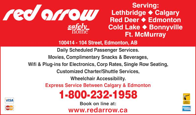 Red Arrow Motorcoach (403-531-0350) - Display Ad - 100414 - 104 Street, Edmonton, AB Serving: Lethbridge ? Calgary Red Deer ? Edmonton Cold Lake ? Bonnyville Ft. McMurray Daily Scheduled Passenger Services. Movies, Complimentary Snacks & Beverages, Wifi & Plug-ins for Electronics, Corp Rates, Single Row Seating, Customized Charter/Shuttle Services, Wheelchair Accessibility. 1-800-232-1958 Express Service Between Calgary & Edmonton www.redarrow.ca Book on line at: