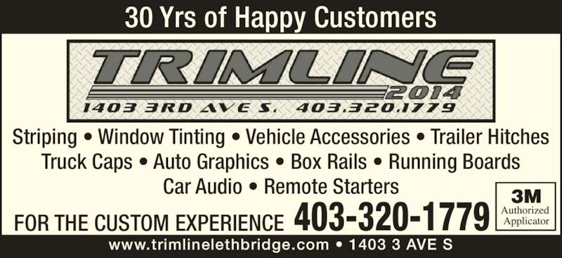 Concept 3sixty (403-320-1779) - Display Ad - 403-320-1779 www.trimlinelethbridge.com ? 1403 3 AVE S FOR THE CUSTOM EXPERIENCE Striping ? Window Tinting ? Vehicle Accessories ? Trailer Hitches Truck Caps ? Auto Graphics ? Box Rails ? Running Boards Car Audio ? Remote Starters 30 Yrs of Happy Customers