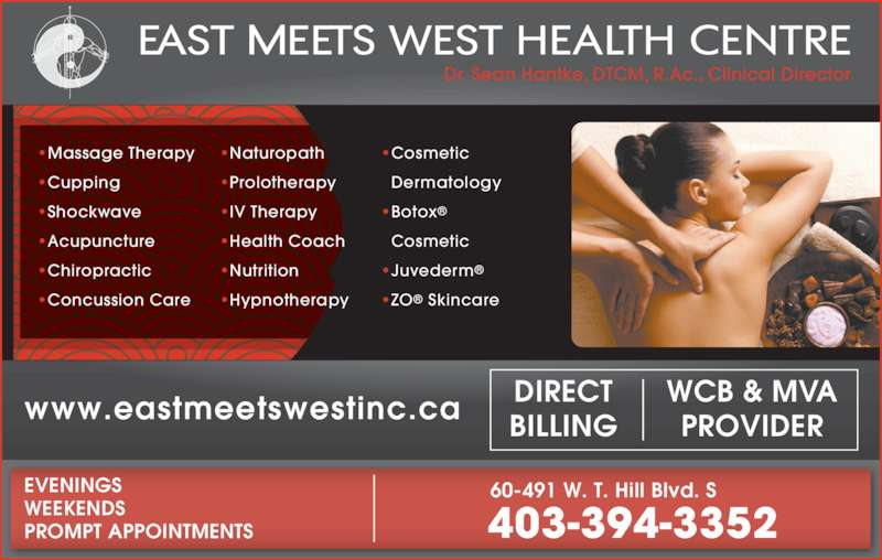 East Meets West (403-394-3352) - Display Ad - 403-394-3352 EVENINGS WEEKENDS PROMPT APPOINTMENTS 60-491 W. T. Hill Blvd. S ?Massage Therapy ?Cupping ?Shockwave ?Acupuncture ?Chiropractic ?Concussion Care ?Naturopath ?Prolotherapy ?IV Therapy ?Health Coach ?Nutrition ?Hypnotherapy ?Cosmetic Dermatology ?Botox? Cosmetic ?Juvederm? ?ZO? Skincare Dr. Sean Hantke, DTCM, R.Ac., Clinical Director www.eastmeetswestinc.ca WCB & MVAPROVIDER DIRECT BILLING