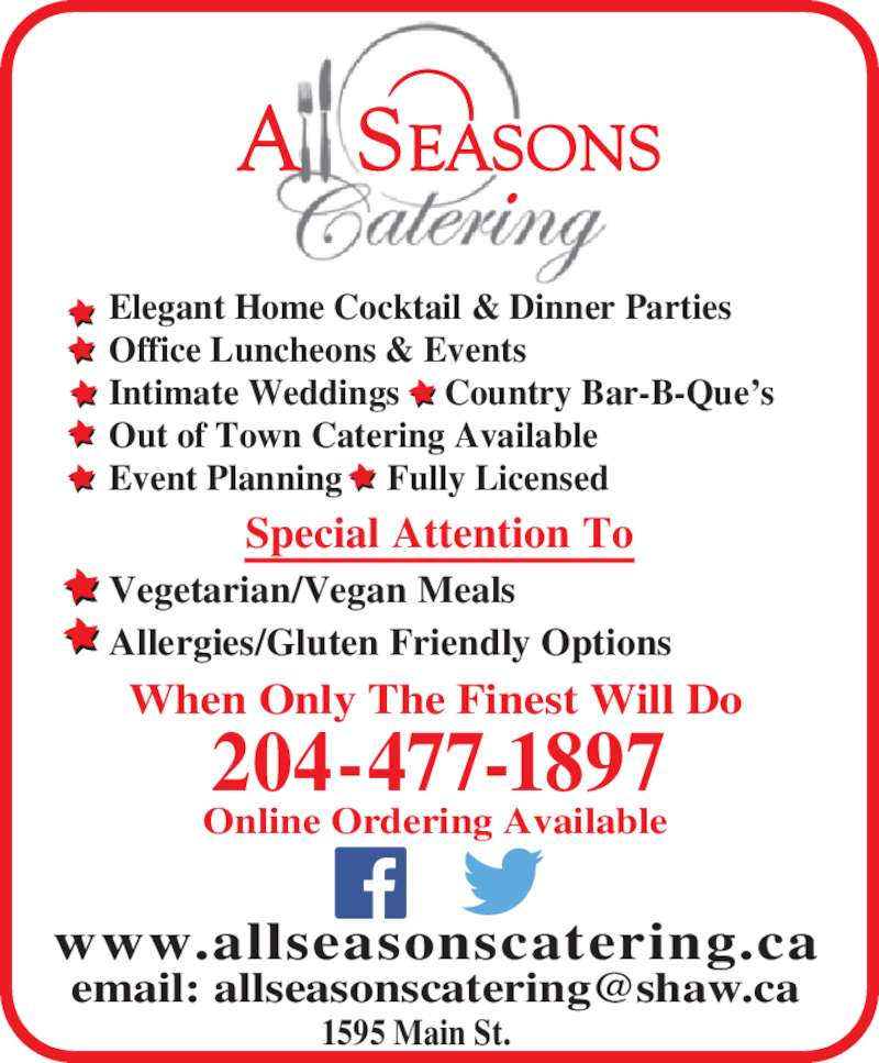 All Seasons Catering (204-477-1897) - Display Ad - 1595 Main St. Elegant Home Cocktail & Dinner Parties Office Luncheons & Events Intimate Weddings     Country Bar-B-Que?s Out of Town Catering Available Event Planning     Fully Licensed www.allseasonscatering.ca When Only The Finest Will Do Online Ordering Available 204-477-1897 Special Attention To Vegetarian/Vegan Meals Allergies/Gluten Friendly Options