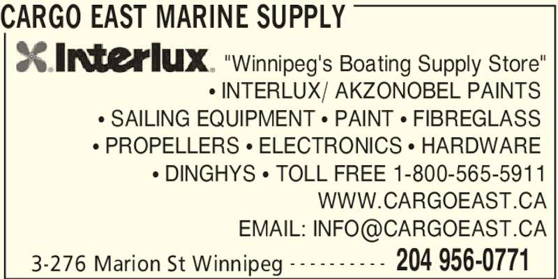 "Cargo East Marine Supply (204-956-0771) - Display Ad - CARGO EAST MARINE SUPPLY 3-276 Marion St Winnipeg 204 956-0771- - - - - - - - - - ""Winnipeg's Boating Supply Store""  ? INTERLUX/ AKZONOBEL PAINTS  ? SAILING EQUIPMENT ? PAINT ? FIBREGLASS  ? PROPELLERS ? ELECTRONICS ? HARDWARE  ? DINGHYS ? TOLL FREE 1-800-565-5911 WWW.CARGOEAST.CA"