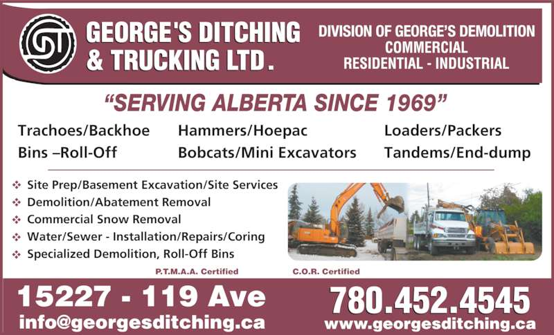 George's Ditching & Trucking Ltd (780-452-4545) - Display Ad - www.georgesditching.ca 15227 - 119 Ave C.O.R. CertifiedP.T.M.A.A. Certified 780.452.4545 Trachoes/Backhoe Bins ?Roll-Off DIVISION OF GEORGE?S DEMOLITION Site Prep/Basement Excavation/Site Services Demolition/Abatement Removal Commercial Snow Removal Water/Sewer - Installation/Repairs/Coring Specialized Demolition, Roll-Off Bins www.georgesditching.ca 15227 - 119 Ave C.O.R. CertifiedP.T.M.A.A. Certified 780.452.4545 Trachoes/Backhoe Bins ?Roll-Off Hammers/Hoepac Bobcats/Mini Excavators Loaders/Packers Tandems/End-dump DIVISION OF GEORGE?S DEMOLITION Site Prep/Basement Excavation/Site Services Demolition/Abatement Removal Commercial Snow Removal Water/Sewer - Installation/Repairs/Coring Specialized Demolition, Roll-Off Bins Hammers/Hoepac Bobcats/Mini Excavators Loaders/Packers Tandems/End-dump