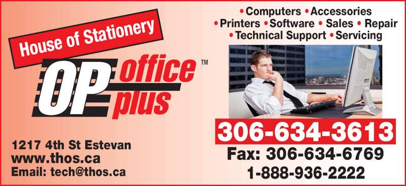 House Of Stationery Ltd (306-634-3613) - Display Ad - 1217 4th St Estevan www.thos.ca House of  Statione ry office  plusOP TM Fax: 306-634-6769 1-888-936-2222 ? Computers ? Accessories ? Printers ? Software ? Sales ? Repair ? Technical Support ? Servicing 306-634-3613