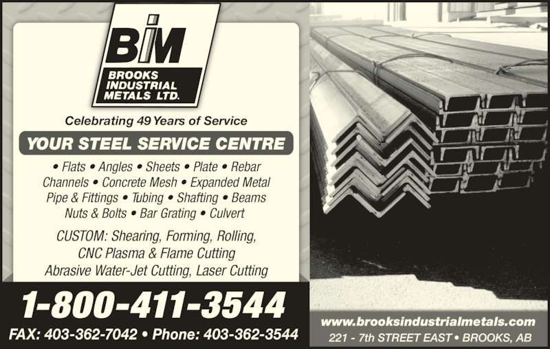 Brooks Industrial Metals Ltd (403-362-3544) - Display Ad - Celebrating 49 Years of Service ? Flats ? Angles ? Sheets ? Plate ? Rebar Channels ? Concrete Mesh ? Expanded Metal Pipe & Fittings ? Tubing ? Shafting ? Beams Nuts & Bolts ? Bar Grating ? Culvert  CUSTOM: Shearing, Forming, Rolling, CNC Plasma & Flame Cutting Abrasive Water-Jet Cutting, Laser Cutting YOUR STEEL SERVICE CENTRE 1-800-411-3544 FAX: 403-362-7042 ? Phone: 403-362-3544 www.brooksindustrialmetals.com 221 - 7th STREET EAST ? BROOKS, AB