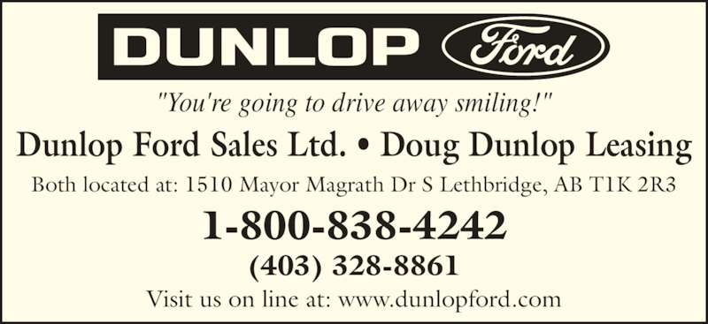 """Dunlop Ford Sales Ltd (403-328-8861) - Display Ad - 1-800-838-4242 (403) 328-8861 Visit us on line at: www.dunlopford.com """"You're going to drive away smiling!"""" Dunlop Ford Sales Ltd. ? Doug Dunlop Leasing Both located at: 1510 Mayor Magrath Dr S Lethbridge, AB T1K 2R3"""