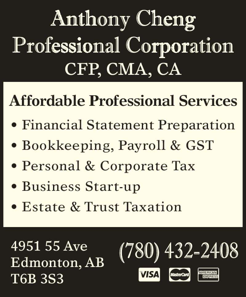 Anthony Cheng Professional Corp (780-432-2408) - Display Ad - CFP, CMA, CA Affordable Professional Services ? Financial Statement Preparation ? Bookkeeping, Payroll & GST ? Personal & Corporate Tax ? Business Start-up ? Estate & Trust Taxation 4951 55 Ave Edmonton, AB T6B 3S3