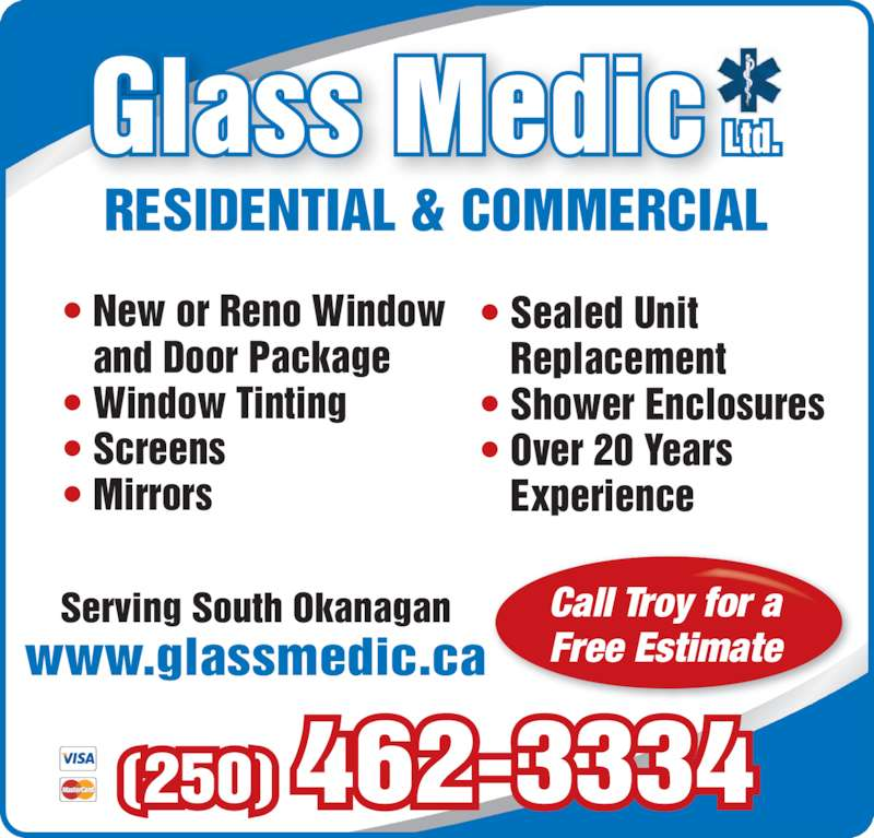 Glassmedic Ltd (250-462-3334) - Display Ad - Serving South Okanagan (250) 462-3334 www.glassmedic.ca RESIDENTIAL & COMMERCIAL Call Troy for a Free Estimate ? New or Reno Window    and Door Package ? Window Tinting ? Screens ? Mirrors ? Sealed Unit  Replacement ? Shower Enclosures ? Over 20 Years  Experience