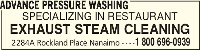 Advance Pressure Washing (250-758-6465) - Display Ad - SPECIALIZING IN RESTAURANT EXHAUST STEAM CLEANING ADVANCE PRESSURE WASHING 1 800 696-09392284A Rockland Place Nanaimo - - - -
