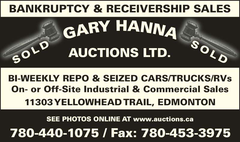 Gary Hanna Auctions Ltd (780-440-1075) - Display Ad - SEE PHOTOS ONLINE AT www.auctions.ca 11303 YELLOWHEAD TRAIL, EDMONTON 780-440-1075 / Fax: 780-453-3975 BANKRUPTCY & RECEIVERSHIP SALES AUCTIONS LTD. BI-WEEKLY REPO & SEIZED CARS/TRUCKS/RVs On- or Off-Site Industrial & Commercial Sales S O L DS O L D