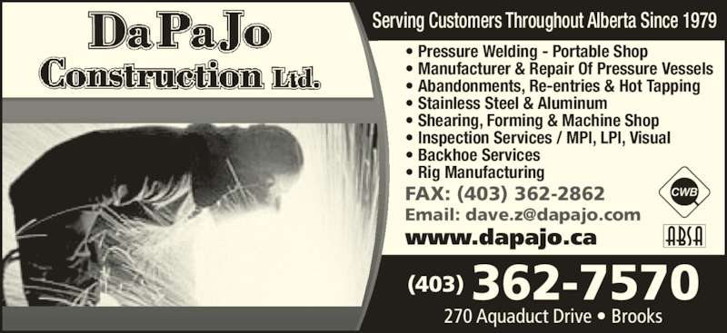 DaPaJo Construction Ltd (403-362-7570) - Display Ad - ? Pressure Welding - Portable Shop ? Manufacturer & Repair Of Pressure Vessels ? Abandonments, Re-entries & Hot Tapping ? Stainless Steel & Aluminum ? Shearing, Forming & Machine Shop ? Inspection Services / MPI, LPI, Visual ? Backhoe Services ? Rig Manufacturing Serving Customers Throughout Alberta Since 1979 270 Aquaduct Drive ? Brooks (403) 362-7570 www.dapajo.ca FAX: (403) 362-2862