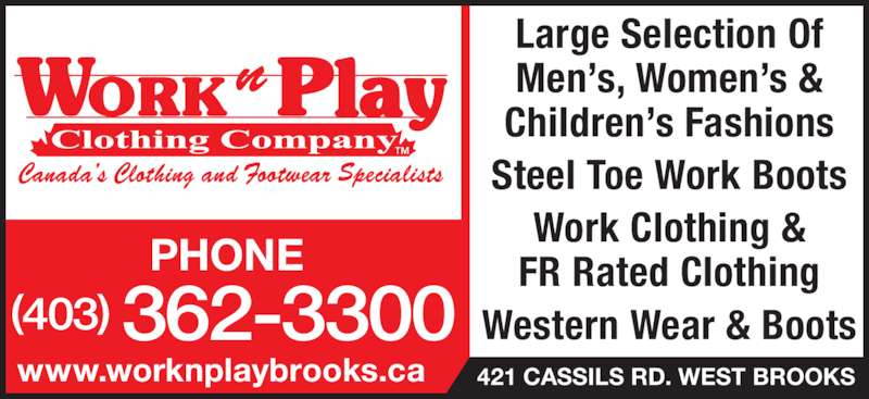 Work N Play 235 (403-362-3300) - Display Ad - Large Selection Of Men?s, Women?s & Children?s Fashions Steel Toe Work Boots Work Clothing & FR Rated Clothing Western Wear & Boots(403) 362-3300 www.worknplaybrooks.ca 421 CASSILS RD. WEST BROOKS PHONE Large Selection Of Men?s, Women?s & Children?s Fashions Steel Toe Work Boots Work Clothing & FR Rated Clothing Western Wear & Boots(403) 362-3300 www.worknplaybrooks.ca 421 CASSILS RD. WEST BROOKS PHONE