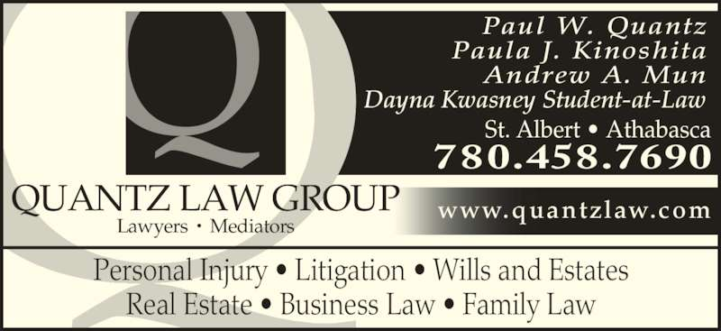 Quantz Law Group (780-458-7690) - Display Ad - Personal Injury ? Litigation ? Wills and Estates Real Estate ? Business Law ? Family Law 780.458.7690 Paul W. Quantz Paula J. Kinoshita Andrew A. Mun Dayna Kwasney Student-at-Law St. Albert ? Athabasca Lawyers ? Mediators QUANTZ LAW GROUP www.quantzlaw.com