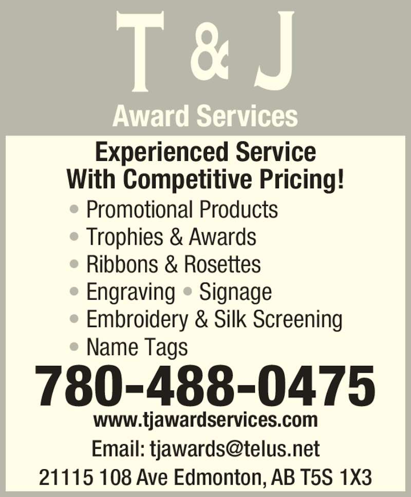 T & J Award Services (780-488-0475) - Display Ad - 780-488-0475 www.tjawardservices.com 21115 108 Ave Edmonton, AB T5S 1X3 Award Services Experienced Service With Competitive Pricing! ? Promotional Products ? Trophies & Awards ? Ribbons & Rosettes ? Engraving ? Signage ? Embroidery & Silk Screening ? Name Tags