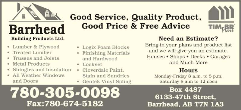 Barrhead Building Products (780-674-3397) - Display Ad - Hours Monday-Friday 8 a.m. to 5 p.m. Saturday 8 a.m to 12 noon Need an Estimate? Bring in your plans and product list and we will give you an estimate. Houses ? Shops ? Decks ? Garages and Much More ? Lumber & Plywood ? Treated Lumber ? Trusses and Joists ? Metal Products ? Shingles and Insulation ? All Weather Windows  and Doors Good Service, Quality Product, Good Price & Free AdviceBarrhead Building Products Ltd. ? Logix Foam Blocks ? Finishing Materials  and Hardwood ? Lockset ? Cloverdale Paint,  Stain and Sundries ? Gentek Vinyl Siding Box 4487 6133-47th Street, Barrhead, AB T7N 1A3 780-305-0098 Fax:780-674-5182 Hours Monday-Friday 8 a.m. to 5 p.m. Saturday 8 a.m to 12 noon Need an Estimate? Bring in your plans and product list and we will give you an estimate. Houses ? Shops ? Decks ? Garages and Much More ? Lumber & Plywood ? Treated Lumber ? Trusses and Joists ? Metal Products ? Shingles and Insulation ? All Weather Windows  and Doors Good Service, Quality Product, Good Price & Free AdviceBarrhead Building Products Ltd. ? Logix Foam Blocks ? Finishing Materials  and Hardwood ? Lockset ? Cloverdale Paint,  Stain and Sundries ? Gentek Vinyl Siding Box 4487 6133-47th Street, Barrhead, AB T7N 1A3 780-305-0098 Fax:780-674-5182