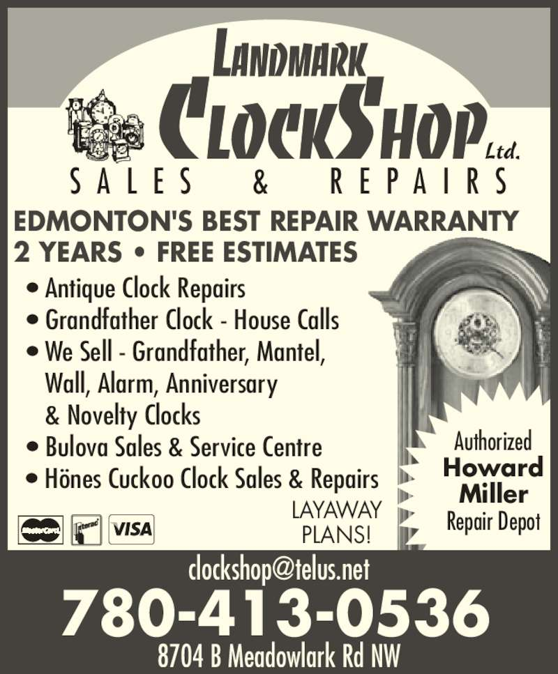 Landmark Clock Shop (780-413-0536) - Display Ad - Authorized Howard Miller Repair Depot Ltd. 8704 B Meadowlark Rd NW 780-413-0536 S A L E S   &   R E P A I R S ? Antique Clock Repairs ? Grandfather Clock - House Calls ? We Sell - Grandfather, Mantel,     Wall, Alarm, Anniversary     & Novelty Clocks ? Bulova Sales & Service Centre ? H?nes Cuckoo Clock Sales & Repairs EDMONTON'S BEST REPAIR WARRANTY 2 YEARS ? FREE ESTIMATES LAYAWAY PLANS!