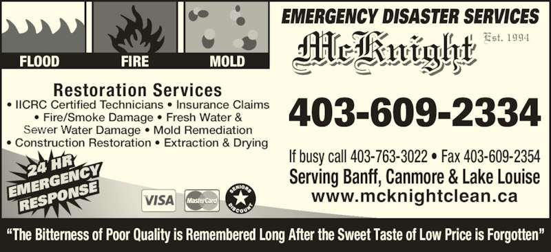 McKnight Carpet & Upholstery Cleaning (403-609-2334) - Display Ad - McKnight Est. 1994 Restoration Services 403-609-2334? IICRC Certified Technicians ? Insurance Claims? Fire/Smoke Damage ? Fresh Water & ater Damage ? Mold Remediation ? Construction Restoration ? Extraction & Drying RGEN CY RESP ONSEEM EMERGENCY DISASTER SERVICES FLOOD FIRE MOLD If busy call 403-763-3022 ? Fax 403-609-2354 Serving Banff, Canmore & Lake Louise www.mcknightclean.ca ?The Bitterness of Poor Quality is Remembered Long After the Sweet Taste of Low Price is Forgotten?