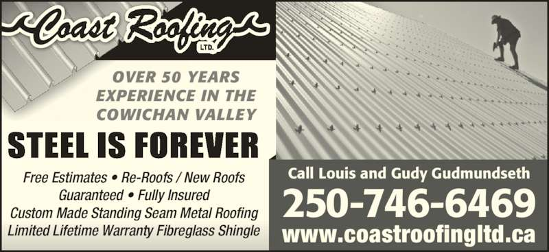 Coast Roofing Ltd (250-746-6469) - Display Ad - OVER 50 YEARS EXPERIENCE IN THE COWICHAN VALLEY STEEL IS FOREVER 250 -746-6469 Call Louis and Gudy GudmundsethFree Estimates ? Re-Roofs / New Roofs Guaranteed ? Fully Insured Custom Made Standing Seam Metal Roofing Limited Lifetime Warranty Fibreglass Shingle www.coastroofingltd.ca