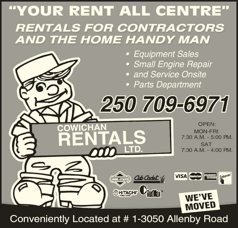 Cowichan Rentals Ltd (250-748-1431) - Display Ad - RENTALS FOR CONTRACTORS AND THE HOME HANDY MAN ?YOUR RENT ALL CENTRE? COWICHAN RENTALS LTD. OPEN: MON-FRI  7:30 A.M. - 5:00 P.M. SAT  7:30 A.M. - 4:00 P.M. TM WE?VE MOVED Conveniently Located at # 1-3050 Allenby Road ?  Equipment Sales ?  Small Engine Repair ?  and Service Onsite ?  Parts Department 250 709-6971