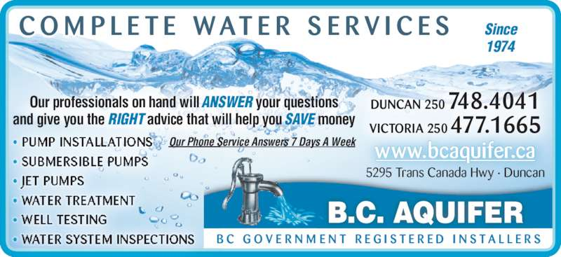 BC Aquifer (250-748-4041) - Display Ad - B.C. AQUIFER B C  G O V E R N M E N T  R E G I S T E R E D  I N S T A L L E R S www.bcaquifer.ca Our Phone Service Answers 7 Days A Week? PUMP INSTALLATIONS ? SUBMERSIBLE PUMPS ? JET PUMPS ? WATER TREATMENT ? WELL TESTING ? WATER SYSTEM INSPECTIONS C O M P L E T E  W AT E R  S E R V I C E S DUNCAN 250 748.4041 VICTORIA 250 477.1665 Our professionals on hand will ANSWER your questions and give you the RIGHT advice that will help you SAVE money Since 1974  5295 Trans Canada Hwy ? Duncan