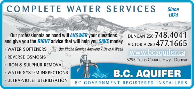 BC Aquifer (250-748-4041) - Display Ad - B.C. AQUIFER  G O V E R N M E N T  R E G I S T E R E D  I N S T A L L E R S www.bcaquifer.ca 5295 Trans Canada Hwy ? Duncan Our Phone Service Answers 7 Days A Week? WATER SOFTENERS ? REVERSE OSMOSIS ? IRON & SULPHUR REMOVAL ? WATER SYSTEM INSPECTIONS ? ULTRA-VIOLET STERILIZATION C O M P L E T E  W AT E R  S E R V I C E S DUNCAN 250 748.4041 VICTORIA 250 477.1665 Our professionals on hand will ANSWER your questions and give you the RIGHT advice that will help you SAVE money Since 1974