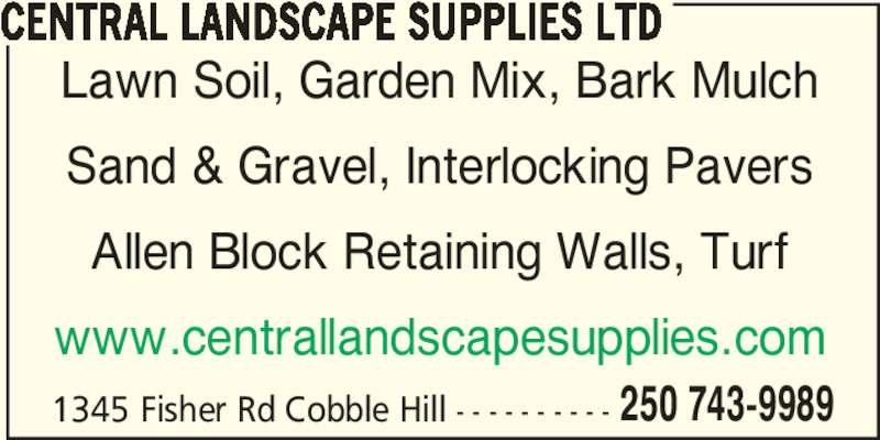 Central Landscape Supplies Ltd (250-743-9989) - Display Ad - 1345 Fisher Rd Cobble Hill - - - - - - - - - - 250 743-9989 CENTRAL LANDSCAPE SUPPLIES LTD Lawn Soil, Garden Mix, Bark Mulch Sand & Gravel, Interlocking Pavers Allen Block Retaining Walls, Turf www.centrallandscapesupplies.com