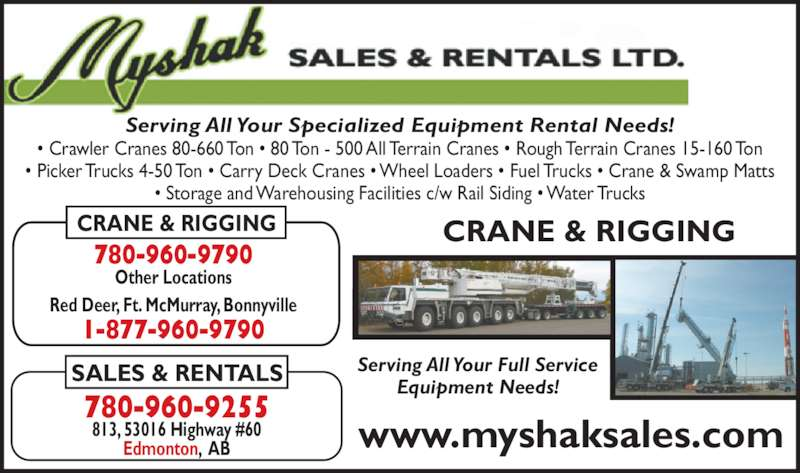Myshak Sales & Rentals Ltd (780-960-9255) - Display Ad - ? Crawler Cranes 80-660 Ton ? 80 Ton - 500 All Terrain Cranes ? Rough Terrain Cranes 15-160 Ton ? Picker Trucks 4-50 Ton ? Carry Deck Cranes ? Wheel Loaders ? Fuel Trucks ? Crane & Swamp Matts ? Storage and Warehousing Facilities c/w Rail Siding ? Water Trucks Serving All Your Specialized Equipment Rental Needs! CRANE & RIGGING SALES & RENTALS 780-960-9790 Other Locations 780-960-9255 Red Deer, Ft. McMurray, Bonnyville 1-877-960-9790 CRANE & RIGGING Serving All Your Full Service Equipment Needs! www.myshaksales.com813, 53016 Highway #60Edmonton,  AB