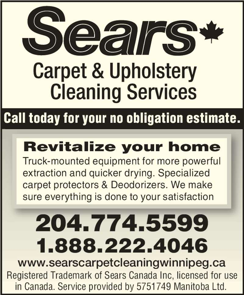 Sears Canada Inc (204-774-5599) - Display Ad - Registered Trademark of Sears Canada Inc, licensed for use  in Canada. Service provided by 5751749 Manitoba Ltd.   Revitalize your home Truck-mounted equipment for more powerful extraction and quicker drying. Specialized carpet protectors & Deodorizers. We make sure everything is done to your satisfaction Call today for your no obligation estimate. 204.774.5599 21.888.22 .4046 www.searscarpetcleaningwinnipeg.ca