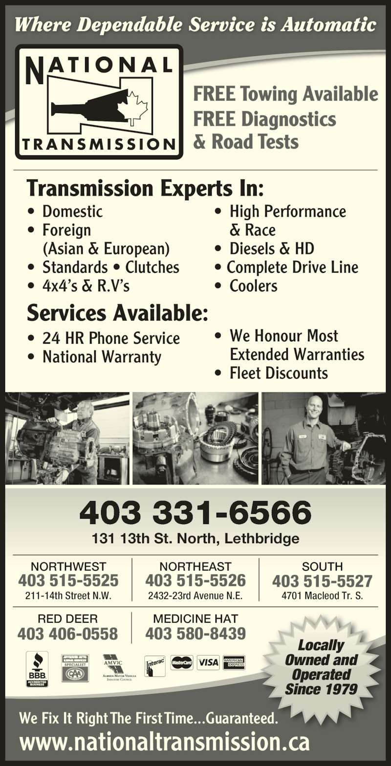 National Transmissions (403-320-0447) - Display Ad - www.nationaltransmission.ca T R A N S M I S S I O N AT I O N A LN Locally Owned and Operated Since 1979 Where Dependable Service is Automatic FREE Diagnostics & Road Tests FREE Towing Available We Fix It Right The First Time...Guaranteed. 403 331-6566 403 406-0558 RED DEER 403 580-8439 MEDICINE HAT SOUTH 403 515-5527 4701 Macleod Tr. S. 403 515-5526 NORTHEAST 2432-23rd Avenue N.E. NORTHWEST 403 515-5525 211-14th Street N.W. Transmission Experts In: ? Domestic ? Foreign   (Asian & European) ? Standards ? Clutches ? 4x4?s & R.V?s ? High Performance   & Race ? Diesels & HD  ? Complete Drive Line ? Coolers Services Available: ? 24 HR Phone Service ? National Warranty ? We Honour Most   Extended Warranties ? Fleet Discounts 131 13th St. North, Lethbridge