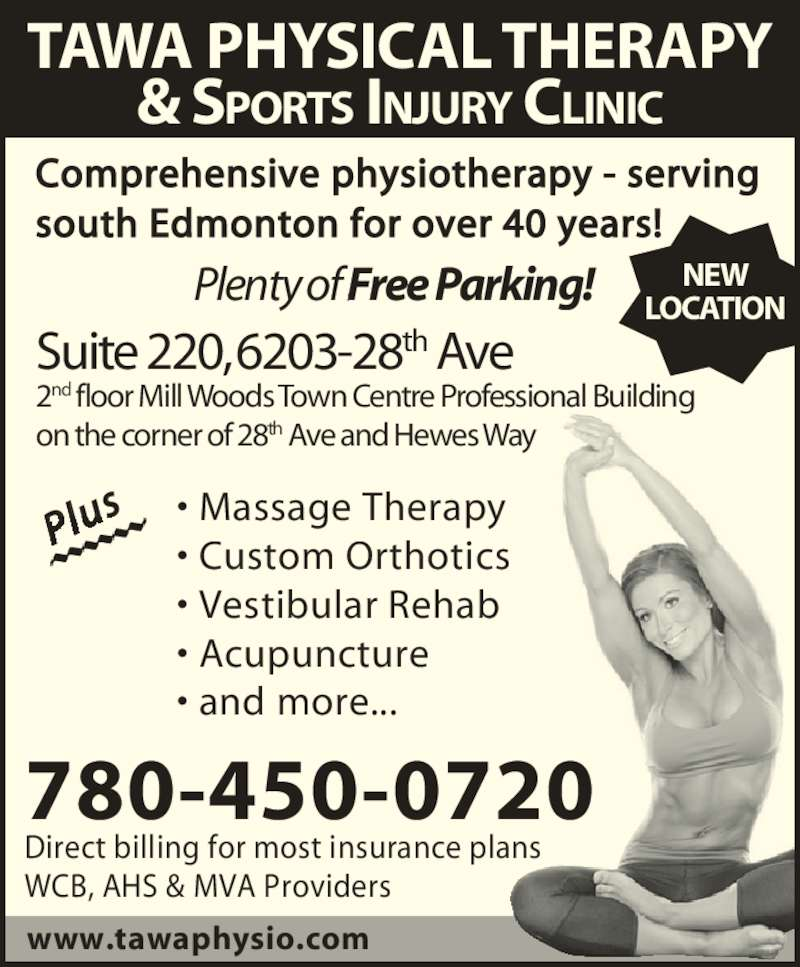 Tawa Physical Therapy & Sports Injury Clinic Ltd (780-450-0720) - Display Ad - TAWA PHYSICAL THERAPY & SPORTS INJURY CLINIC Comprehensive physiotherapy - serving south Edmonton for over 40 years! ? Massage Therapy ? Custom Orthotics ? Acupuncture ? and more... Plu 780-450-0720 www.tawaphysio.com Direct billing for most insurance plans WCB, AHS & MVA Providers NEW LOCATION Plenty of Free Parking! Suite 220, 6203-28th Ave 2nd floor Mill Woods Town Centre Professional Building on the corner of 28th Ave and Hewes Way ? Vestibular Rehab