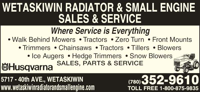 Wetaskiwin Radiator & Small Engine Sales & Service (780-352-9610) - Display Ad - (780) WETASKIWIN RADIATOR & SMALL ENGINE  SALES & SERVICE Where Service is Everything TOLL FREE 1-800-875-9835 ? Walk Behind Mowers  ? Tractors  ? Zero Turn  ? Front Mounts   ? Trimmers  ? Chainsaws  ? Tractors  ? Tillers  ? Blowers   ? Ice Augers  ? Hedge Trimmers  ? Snow Blowers SALES, PARTS & SERVICE 5717 - 40th AVE., WETASKIWIN www.wetaskiwinradiatorandsmallengine.com