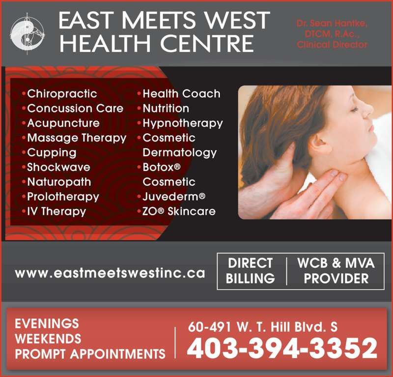 East Meets West (403-394-3352) - Display Ad - WCB & MVA PROVIDER DIRECT BILLINGwww.eastmeetswestinc.ca EVENINGS WEEKENDS PROMPT APPOINTMENTS 403-394-3352 60-491 W. T. Hill Blvd. S ?Chiropractic ?Concussion Care ?Acupuncture ?Massage Therapy ?Cupping ?Shockwave ?Naturopath ?Prolotherapy ?IV Therapy ?Health Coach ?Nutrition ?Hypnotherapy ?Cosmetic Dermatology ?Botox? Cosmetic ?Juvederm? ?ZO? Skincare Dr. Sean Hantke, DTCM, R.Ac., Clinical Director