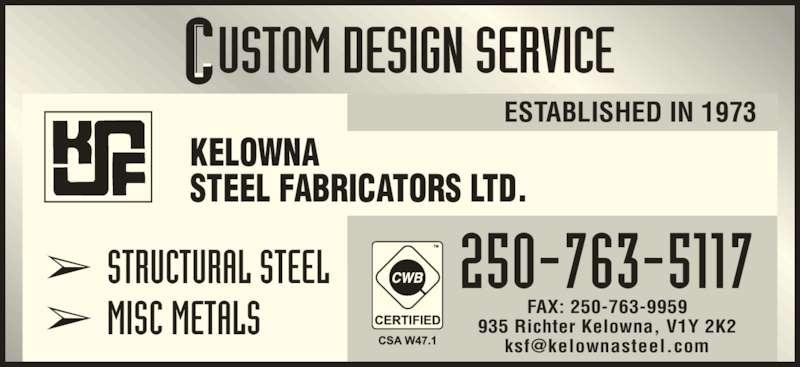 Kelowna Steel Fabricators Ltd (250-763-5117) - Display Ad - 935 Richter Kelowna, V1Y 2K2 ? STRUCTURAL STEEL ? MISC METALS 250-763-5117 ESTABLISHED IN 1973 KELOWNA STEEL FABRICATORS LTD. FAX: 250-763-9959