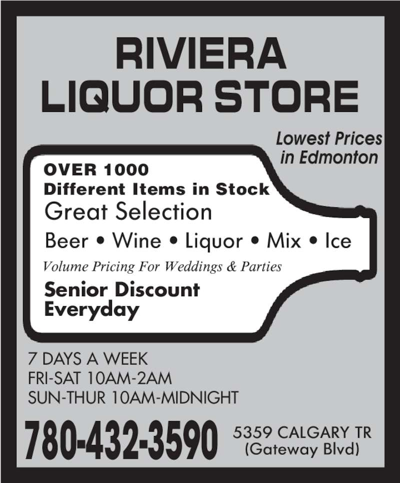 Riviera Liquor Store (780-432-3590) - Display Ad - 7 DAYS A WEEK FRI-SAT 10AM-2AM SUN-THUR 10AM-MIDNIGHT Senior Discount Everyday 780-432-3590 OVER 1000  Different Items in Stock