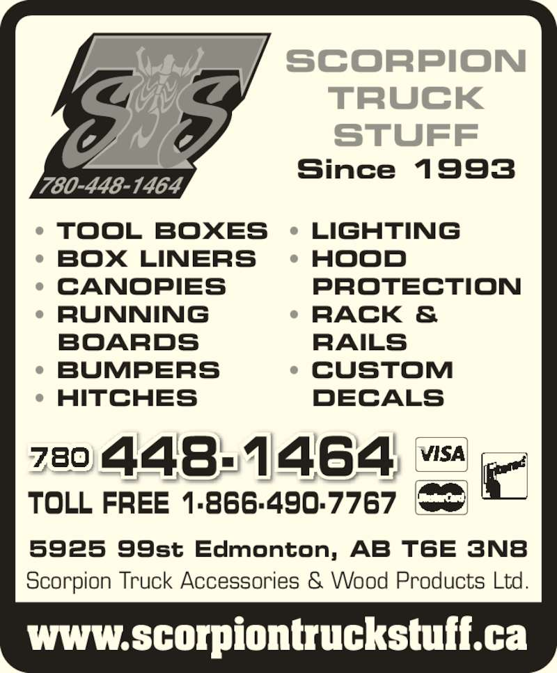 Scorpion Truck Accessories & Wood Products Ltd (780-448-1464) - Display Ad - 5925 99st Edmonton, AB T6E 3N8 TOLL FREE 1-866-490-7767 www.scorpiontruckstuff.ca Scorpion Truck Accessories & Wood Products Ltd. ? TOOL BOXES ? BOX LINERS ? CANOPIES ? RUNNING BOARDS ? BUMPERS ? HITCHES ? LIGHTING ? HOOD PROTECTION ? RACK & RAILS ? CUSTOM DECALS 448-1464 780-448-1464 SCORPION TRUCK STUFF Since 1993