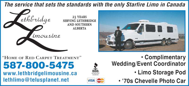 Lethbridge Limousine (1989) Ltd (403-381-4235) - Display Ad - ? Complimentary The service that sets the standards with the only Starfire Limo in Canada 23 years serving lethbridge and southern alberta Wedding/Event Coordinator ? Limo Storage Pod ? ?70s Chevelle Photo Car ?Home of Red Carpet Treatment? 587-800-5475 www.lethbridgelimousine.ca