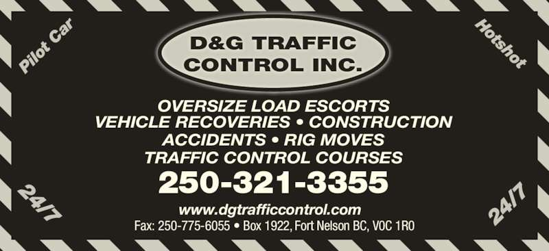 D&G Traffic Control Inc (250-321-3355) - Display Ad - Pi lo t C ar Hotshot 24 /7 24/7 VEHICLE RECOVERIES ? CONSTRUCTION ACCIDENTS ? RIG MOVES TRAFFIC CONTROL COURSES 250-321-3355 OVERSIZE LOAD ESCORTS Fax: 250-775-6055 ? Box 1922, Fort Nelson BC, V0C 1R0 www.dgtrafficcontrol.com D&G TRAFFIC CONTROL INC.