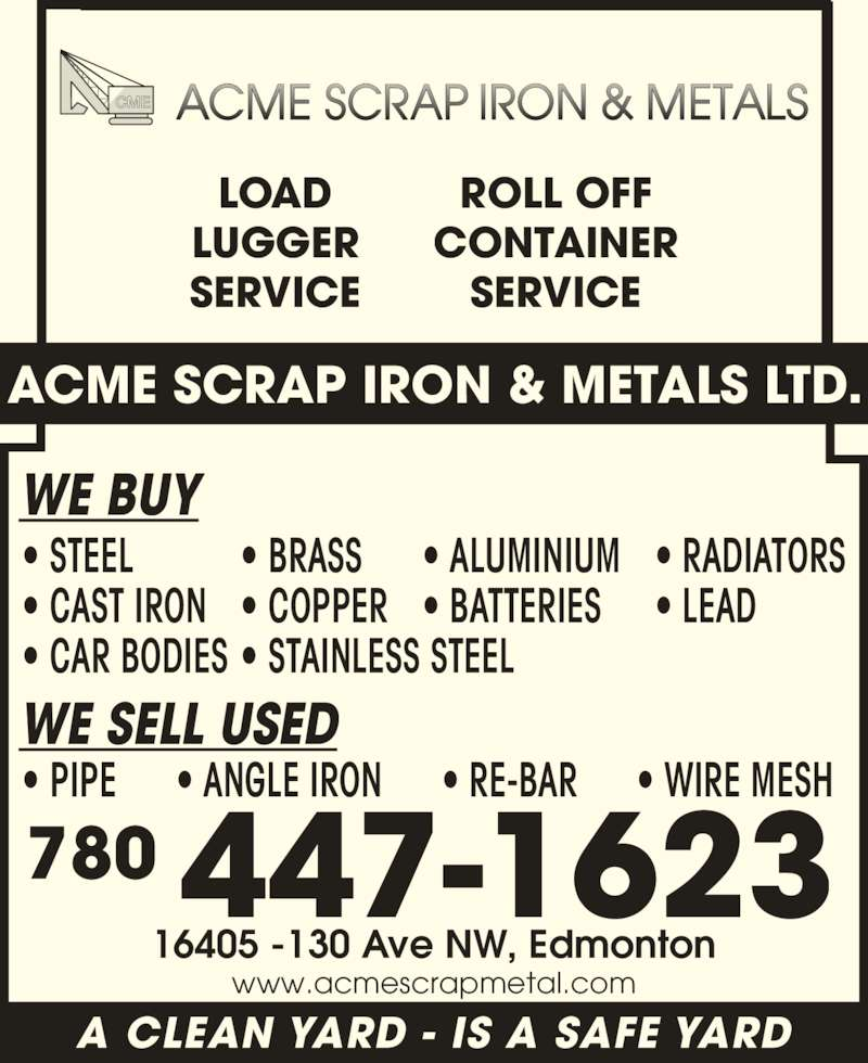 Acme Scrap Iron & Metals Ltd (780-447-1623) - Display Ad - 780 447-1623 16405 -130 Ave NW, Edmonton WE BUY LOAD LUGGER SERVICE ROLL OFF CONTAINER SERVICE ACME SCRAP IRON & METALS LTD. A CLEAN YARD - IS A SAFE YARD ? STEEL ? CAST IRON ? CAR BODIES ? BRASS ? COPPER ? STAINLESS STEEL ? ALUMINIUM ? BATTERIES ? RADIATORS ? LEAD WE SELL USED ? PIPE      ? ANGLE IRON      ? RE-BAR      ? WIRE MESH www.acmescrapmetal.com