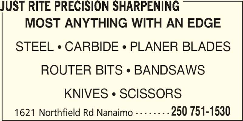 Just Rite Precision Sharpening (250-751-1530) - Display Ad - STEEL ? CARBIDE ? PLANER BLADES ROUTER BITS ? BANDSAWS KNIVES ? SCISSORS JUST RITE PRECISION SHARPENING 1621 Northfield Rd Nanaimo - - - - - - - - 250 751-1530 MOST ANYTHING WITH AN EDGE