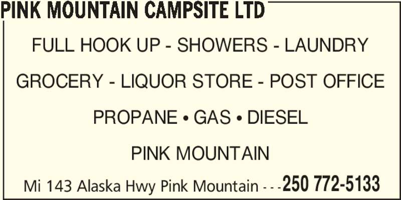 Pink Mountain Campsite (250-772-5133) - Display Ad - GROCERY - LIQUOR STORE - POST OFFICE PROPANE ? GAS ? DIESEL PINK MOUNTAIN Mi 143 Alaska Hwy Pink Mountain - - - 250 772-5133 PINK MOUNTAIN CAMPSITE LTD FULL HOOK UP - SHOWERS - LAUNDRY