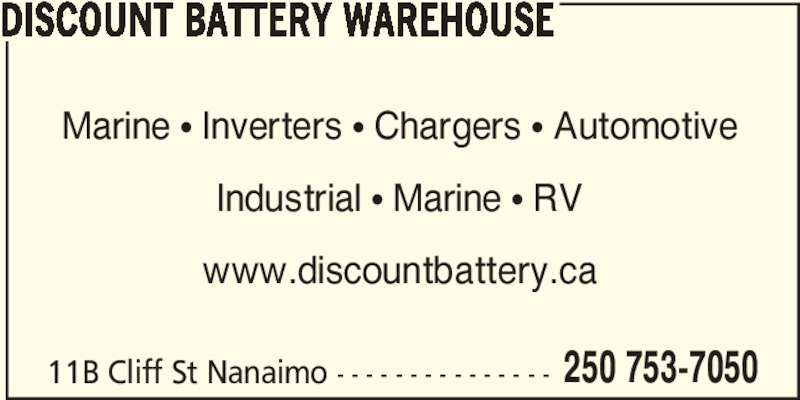 Discount Battery Warehouse (250-753-7050) - Display Ad - 250 753-7050 DISCOUNT BATTERY WAREHOUSE Marine ? Inverters ? Chargers ? Automotive Industrial ? Marine ? RV www.discountbattery.ca 11B Cliff St Nanaimo - - - - - - - - - - - - - - -