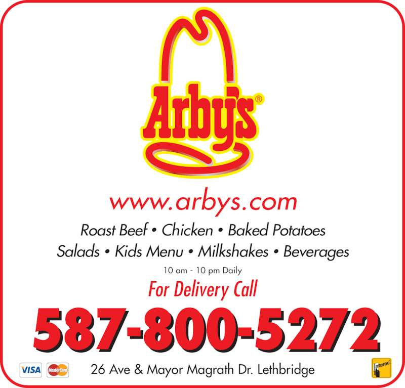 Arby's (403-320-8702) - Display Ad - Salads ? Kids Menu ? Milkshakes ? Beverages www.arbys.com 10 am - 10 pm Daily 26 Ave & Mayor Magrath Dr. Lethbridge 587-800-5272 For Delivery Call Roast Beef ? Chicken ? Baked Potatoes