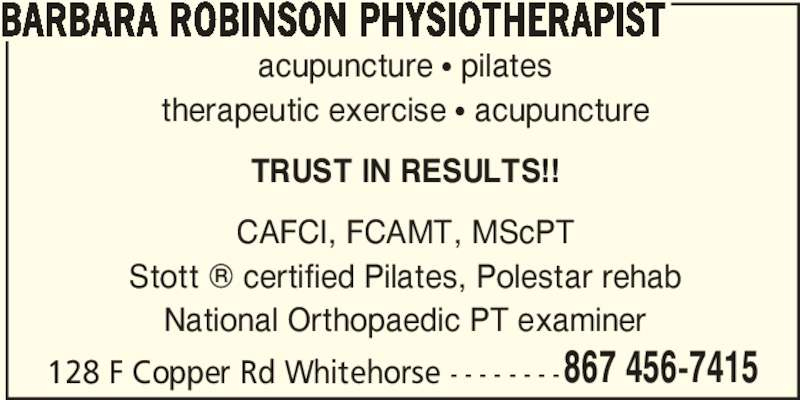 Barbara Robinson Physiotherapist (867-456-7415) - Display Ad - 867 456-7415 BARBARA ROBINSON PHYSIOTHERAPIST acupuncture ? pilates therapeutic exercise ? acupuncture TRUST IN RESULTS!! CAFCI, FCAMT, MScPT Stott ? certified Pilates, Polestar rehab National Orthopaedic PT examiner 128 F Copper Rd Whitehorse - - - - - - - -