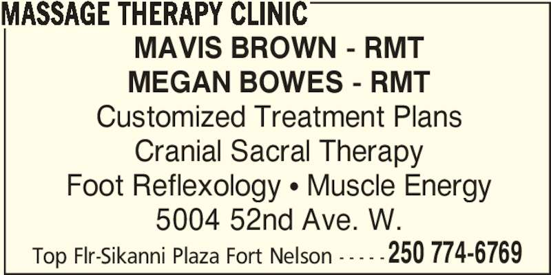 Massage Therapy Clinic (250-774-6769) - Display Ad - 250 774-6769 MASSAGE THERAPY CLINIC MAVIS BROWN - RMT MEGAN BOWES - RMT Customized Treatment Plans Cranial Sacral Therapy Foot Reflexology ? Muscle Energy 5004 52nd Ave. W. Top Flr-Sikanni Plaza Fort Nelson - - - - -