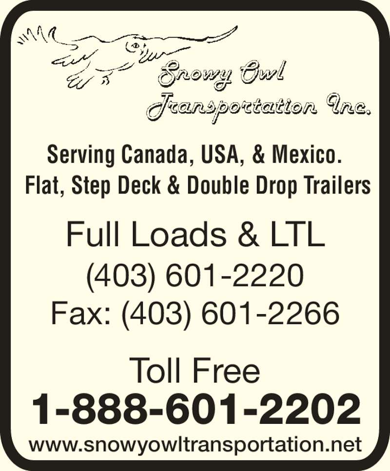 Snowy Owl Transportation Inc (403-601-2220) - Display Ad - Serving Canada, USA, & Mexico.  Flat, Step Deck & Double Drop Trailers www.snowyowltransportation.net Full Loads & LTL (403) 601-2220 Fax: (403) 601-2266 Toll Free 1-888-601-2202