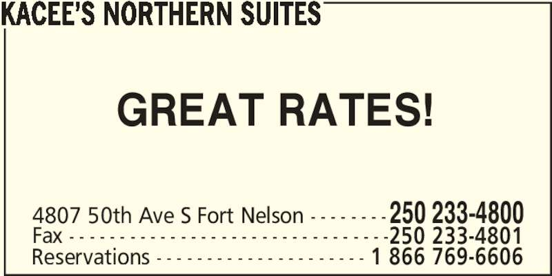 Kacee's Northern Suites (250-233-4800) - Display Ad - KACEE?S NORTHERN SUITES GREAT RATES! 4807 50th Ave S Fort Nelson - - - - - - - -250 233-4800 Fax - - - - - - - - - - - - - - - - - - - - - - - - - - - - - - - -250 233-4801 Reservations - - - - - - - - - - - - - - - - - - - - - 1 866 769-6606