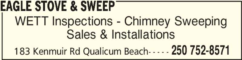 Eagle Stove & Sweep (250-752-8571) - Display Ad - WETT Inspections - Chimney Sweeping Sales & Installations EAGLE STOVE & SWEEP 250 752-8571183 Kenmuir Rd Qualicum Beach- - - - -